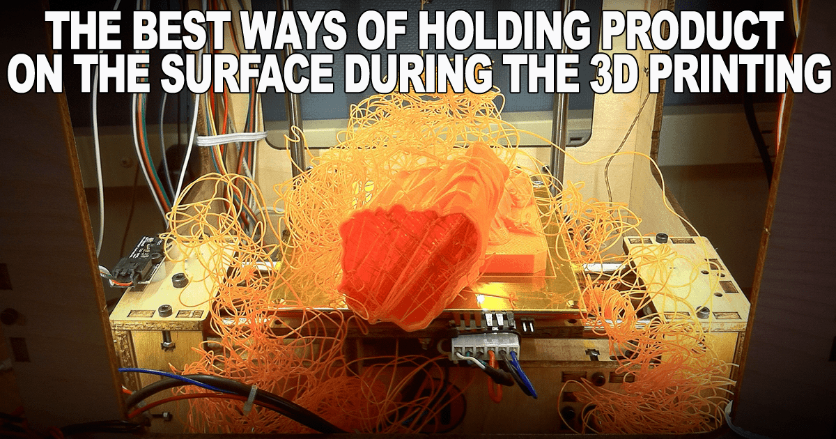 The best ways of holding product on the surface during the 3D printing.